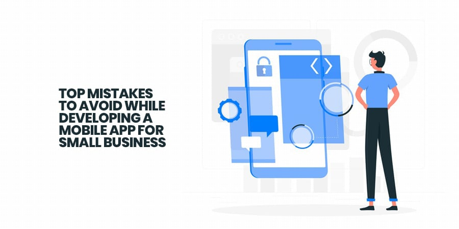 Top 10 Mistakes To Avoid While Developing a Mobile App For Small Business